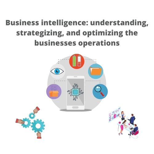 Business intelligence: understanding, strategizing, and optimizing the businesses operations