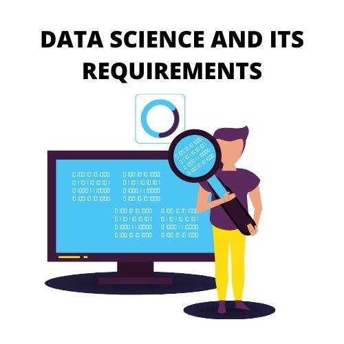 DATA SCIENCE AND ITS REQUIREMENTS